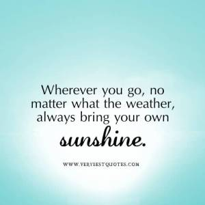wherever-you-go-no-matter-what-the-weather-always-bring-your-own-sunshine-happiness-quote